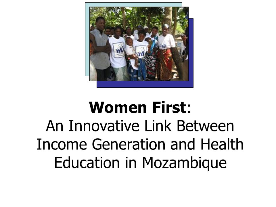 Women First: An Innovative Link Between Income Generation and Health Education in Mozambique Bethany Brown, Cosmin Florescu, Erin Dodson and Ailea Sneller