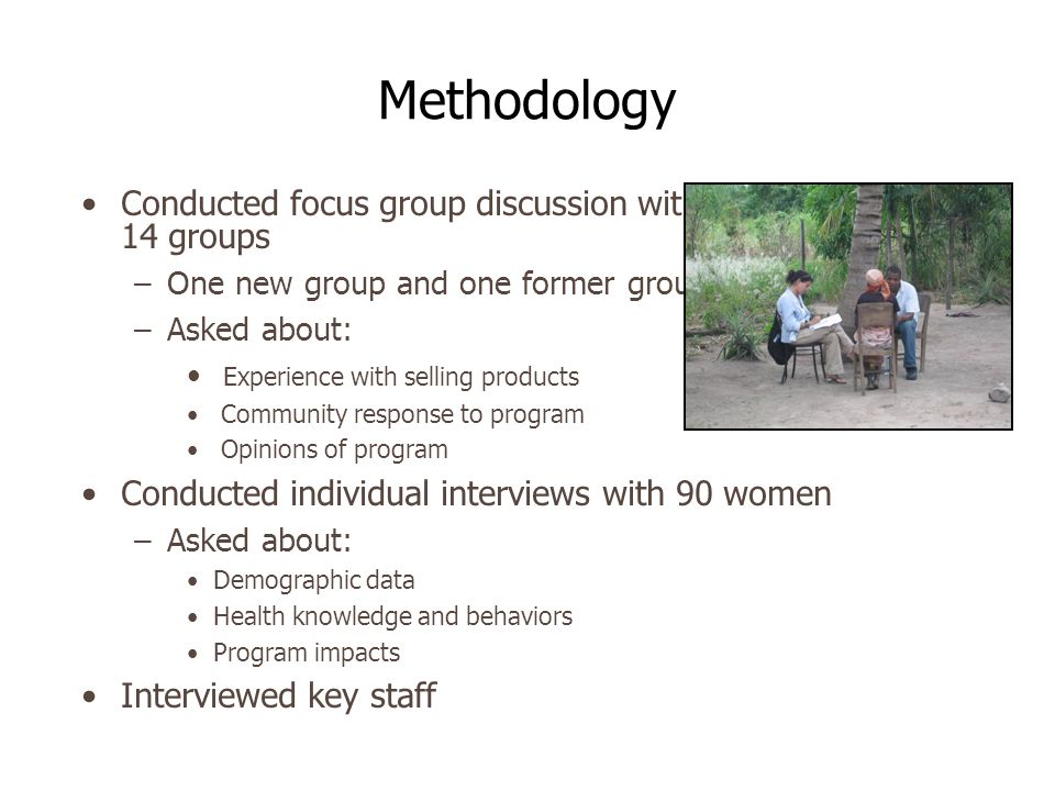 Methodology Conducted focus group discussion with 14 groups –One new group and one former group –Asked about: Experience with selling products Community response to program Opinions of program Conducted individual interviews with 90 women –Asked about: Demographic data Health knowledge and behaviors Program impacts Interviewed key staff