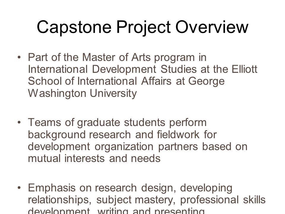 Capstone Project Overview Part of the Master of Arts program in International Development Studies at the Elliott School of International Affairs at George Washington University Teams of graduate students perform background research and fieldwork for development organization partners based on mutual interests and needs Emphasis on research design, developing relationships, subject mastery, professional skills development, writing and presenting