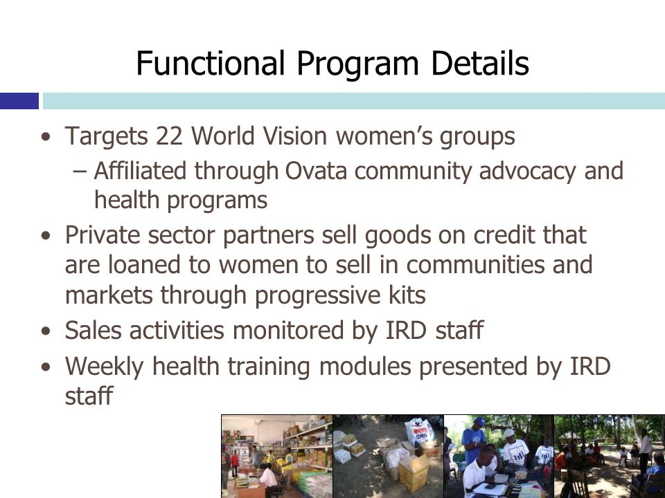 Functional Program Details Targets 22 World Vision womens groups –Affiliated through Ovata community advocacy and health programs Private sector partners sell goods on credit that are loaned to women to sell in communities and markets through progressive kits Sales activities monitored by IRD staff Weekly health training modules presented by IRD staff