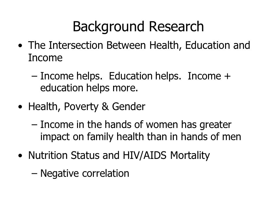 Background Research The Intersection Between Health, Education and Income –Income helps.