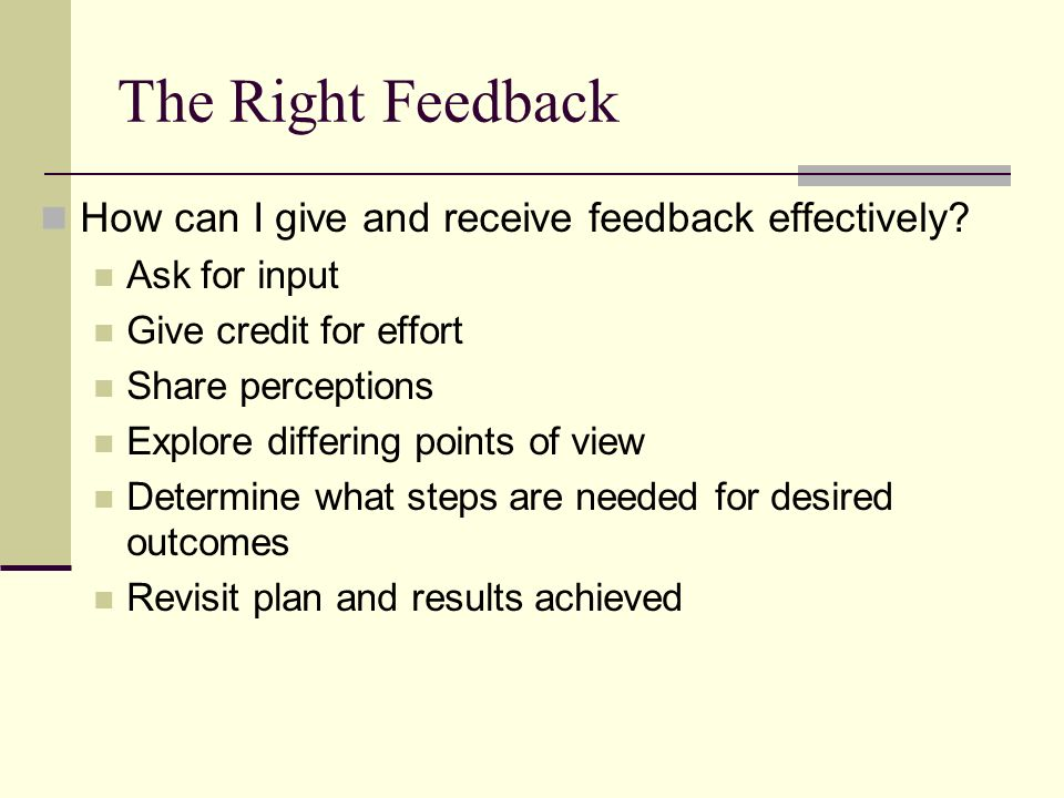 The Right Feedback How can I give and receive feedback effectively.