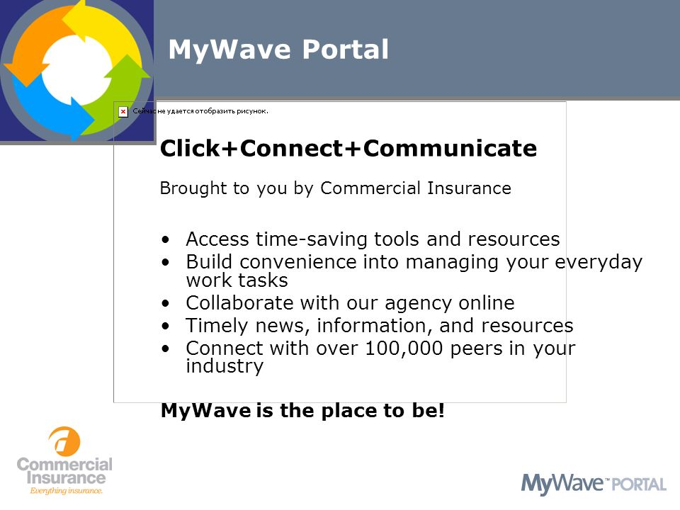 MyWave Portal Access time-saving tools and resources Build convenience into managing your everyday work tasks Collaborate with our agency online Timely news, information, and resources Connect with over 100,000 peers in your industry Click+Connect+Communicate Brought to you by Commercial Insurance MyWave is the place to be!