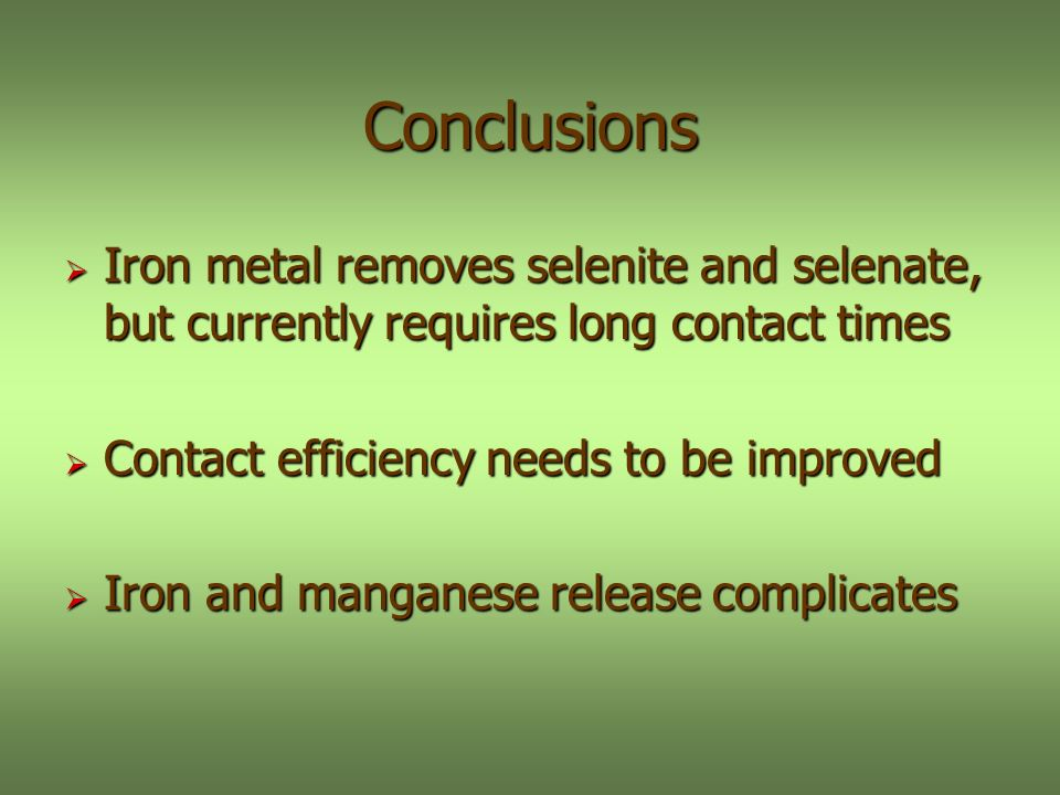 Conclusions Iron metal removes selenite and selenate, but currently requires long contact times Iron metal removes selenite and selenate, but currently requires long contact times Contact efficiency needs to be improved Contact efficiency needs to be improved Iron and manganese release complicates Iron and manganese release complicates