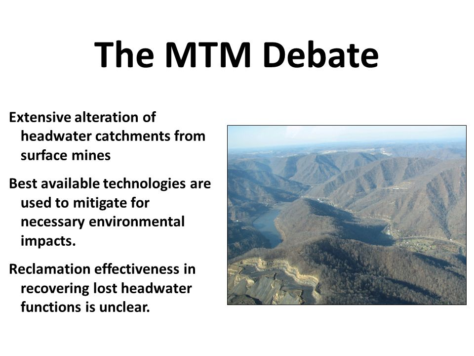 The MTM Debate Extensive alteration of headwater catchments from surface mines Best available technologies are used to mitigate for necessary environmental impacts.
