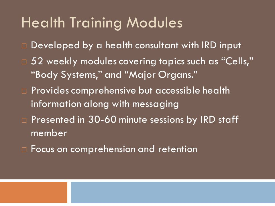 Health Training Modules Developed by a health consultant with IRD input 52 weekly modules covering topics such as Cells, Body Systems, and Major Organs.