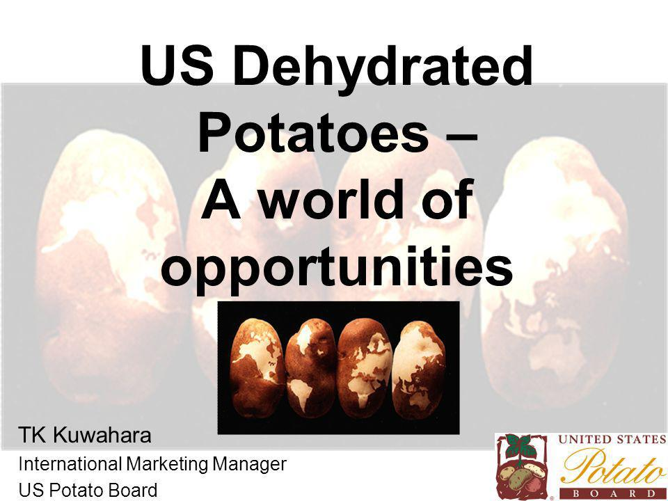 US Dehydrated Potatoes – A world of opportunities TK Kuwahara International Marketing Manager US Potato Board