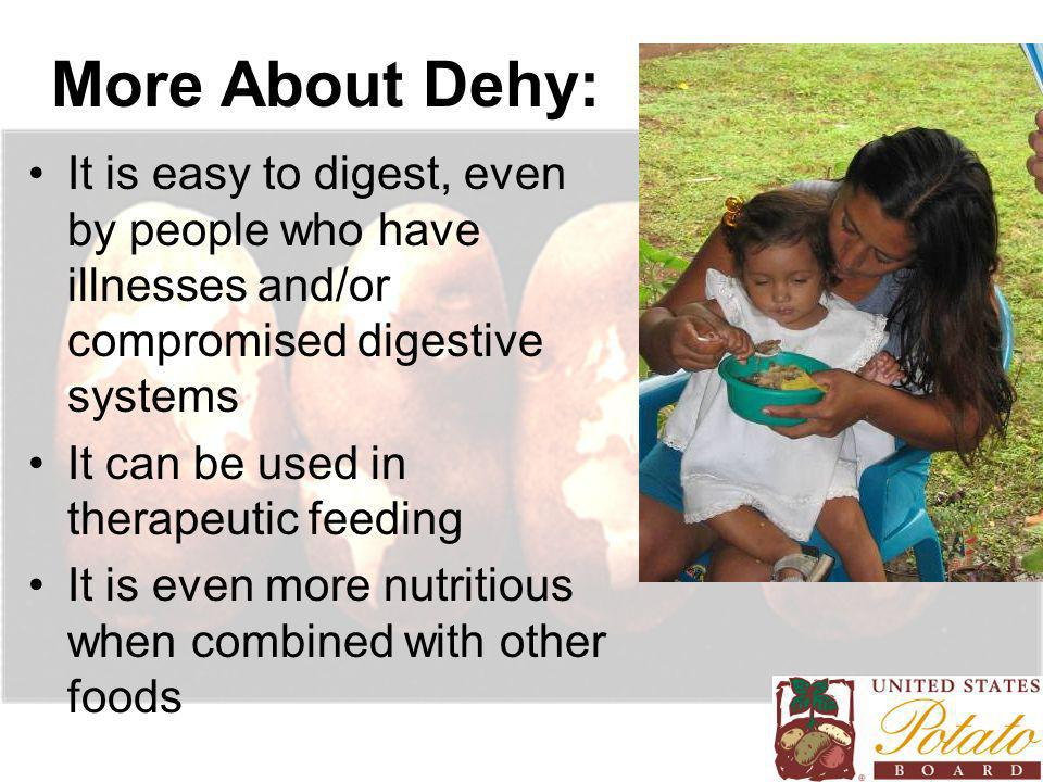 More About Dehy: It is easy to digest, even by people who have illnesses and/or compromised digestive systems It can be used in therapeutic feeding It is even more nutritious when combined with other foods