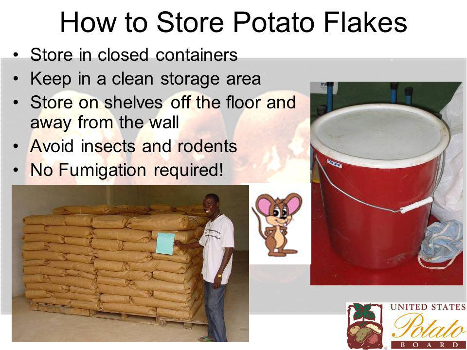 How to Store Potato Flakes Store in closed containers Keep in a clean storage area Store on shelves off the floor and away from the wall Avoid insects and rodents No Fumigation required!