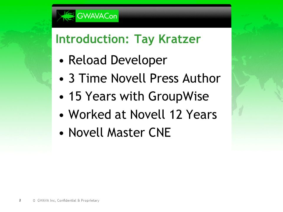 © GWAVA Inc, Confidential & Proprietary 2 Introduction: Tay Kratzer Reload Developer 3 Time Novell Press Author 15 Years with GroupWise Worked at Novell 12 Years Novell Master CNE