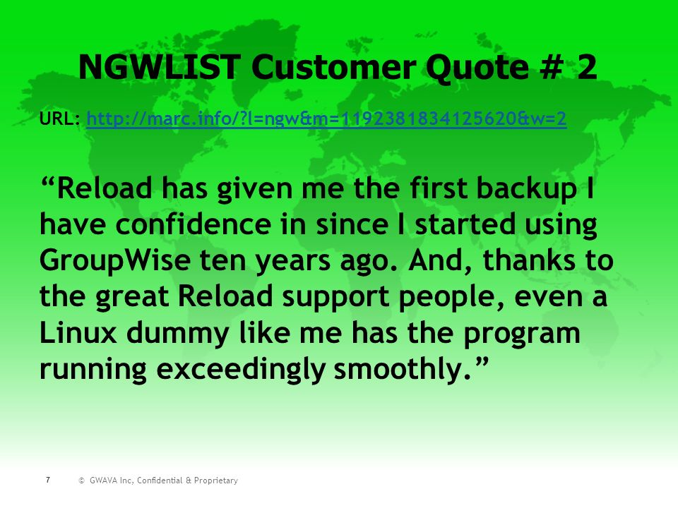 © GWAVA Inc, Confidential & Proprietary 7 URL:   l=ngw&m= &w=2http://marc.info/ l=ngw&m= &w=2 Reload has given me the first backup I have confidence in since I started using GroupWise ten years ago.