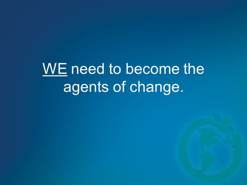 WE need to become the agents of change.