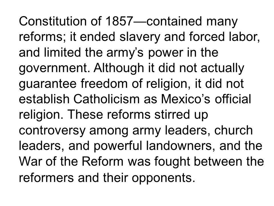 Constitution of 1857contained many reforms; it ended slavery and forced labor, and limited the armys power in the government.