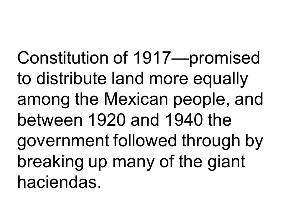 Constitution of 1917promised to distribute land more equally among the Mexican people, and between 1920 and 1940 the government followed through by breaking up many of the giant haciendas.
