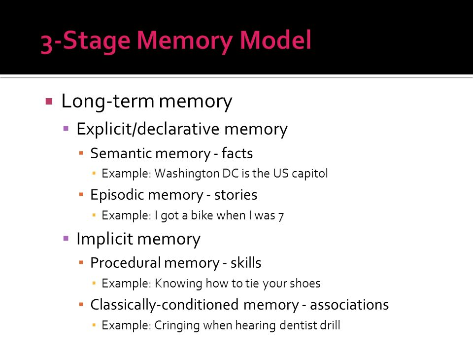 Long-term memory Explicit/declarative memory Semantic memory - facts Example: Washington DC is the US capitol Episodic memory - stories Example: I got a bike when I was 7 Implicit memory Procedural memory - skills Example: Knowing how to tie your shoes Classically-conditioned memory - associations Example: Cringing when hearing dentist drill