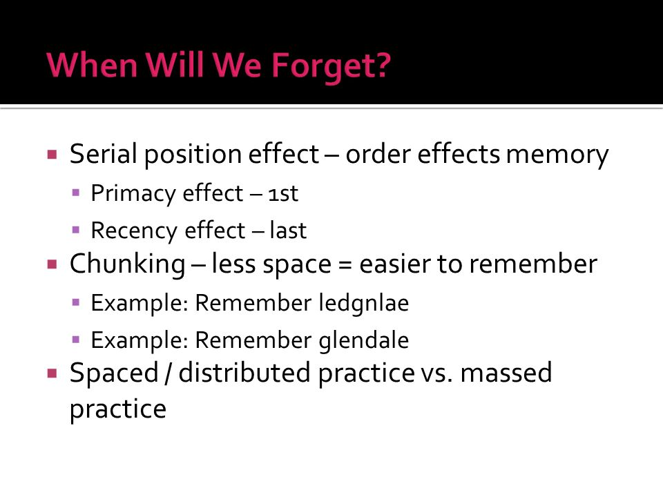 Serial position effect – order effects memory Primacy effect – 1st Recency effect – last Chunking – less space = easier to remember Example: Remember ledgnlae Example: Remember glendale Spaced / distributed practice vs.