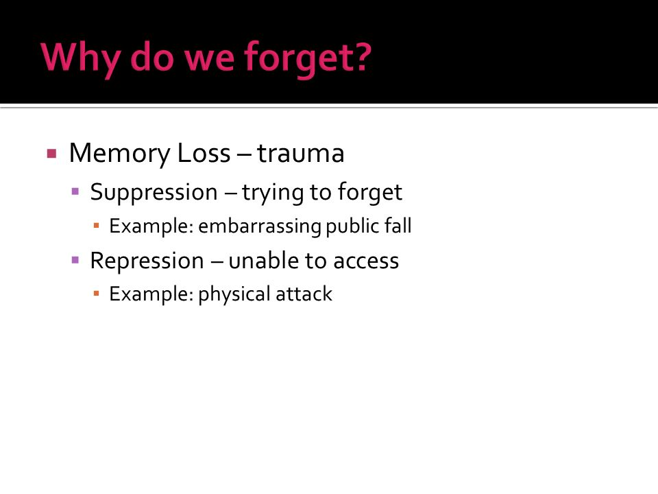Memory Loss – trauma Suppression – trying to forget Example: embarrassing public fall Repression – unable to access Example: physical attack