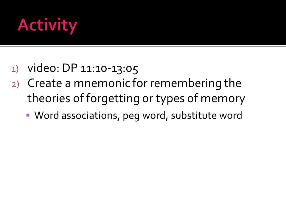 1) video: DP 11:10-13:05 2) Create a mnemonic for remembering the theories of forgetting or types of memory Word associations, peg word, substitute word