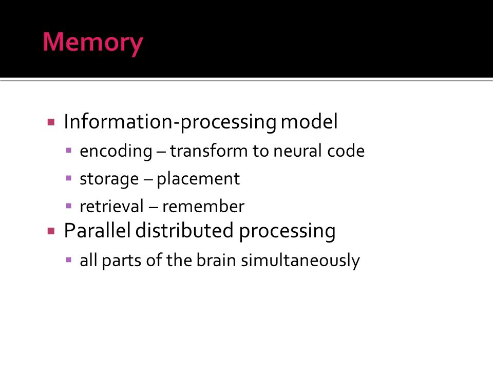 Information-processing model encoding – transform to neural code storage – placement retrieval – remember Parallel distributed processing all parts of the brain simultaneously