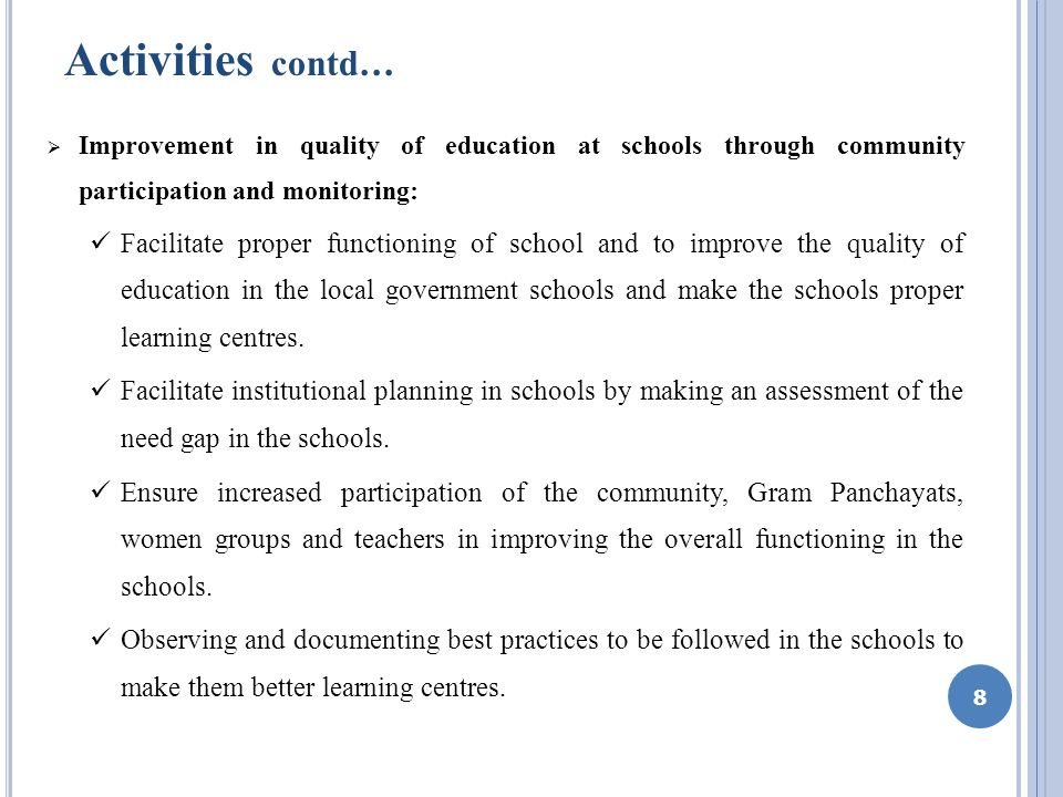 Activities contd … Improvement in quality of education at schools through community participation and monitoring: Facilitate proper functioning of school and to improve the quality of education in the local government schools and make the schools proper learning centres.