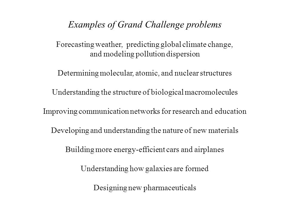 Examples of Grand Challenge problems Forecasting weather, predicting global climate change, and modeling pollution dispersion Determining molecular, atomic, and nuclear structures Understanding the structure of biological macromolecules Improving communication networks for research and education Developing and understanding the nature of new materials Building more energy-efficient cars and airplanes Understanding how galaxies are formed Designing new pharmaceuticals