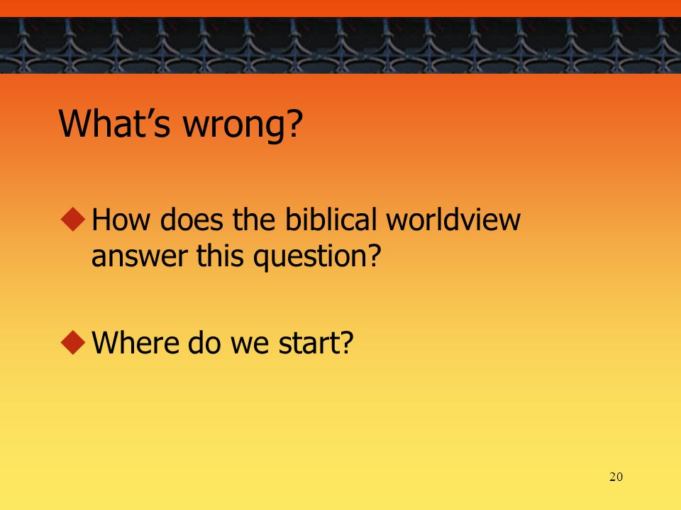 20 Whats wrong How does the biblical worldview answer this question Where do we start