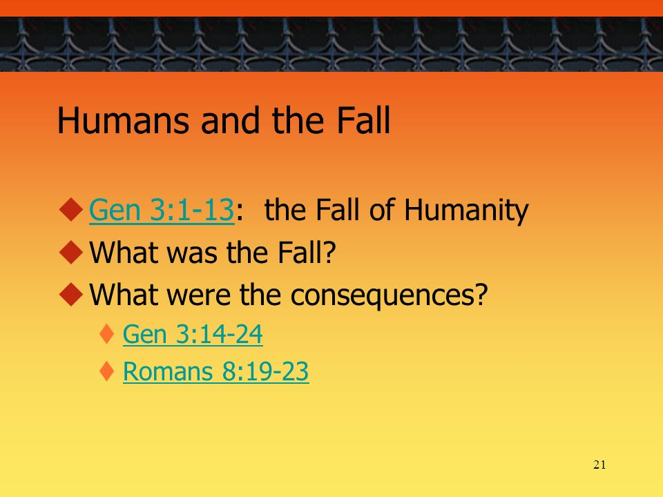 21 Humans and the Fall Gen 3:1-13: the Fall of Humanity Gen 3:1-13 What was the Fall.