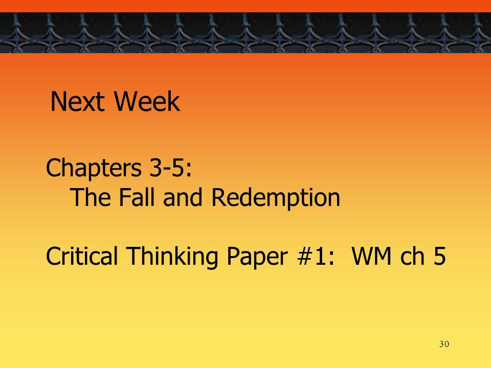 30 Next Week Chapters 3-5: The Fall and Redemption Critical Thinking Paper #1: WM ch 5