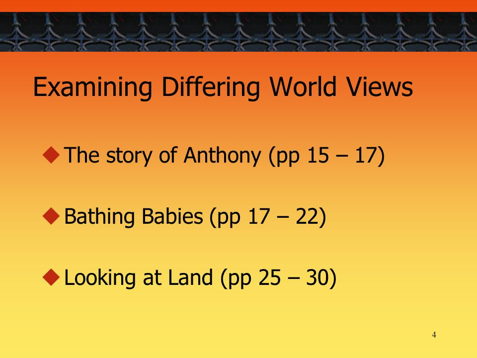4 Examining Differing World Views The story of Anthony (pp 15 – 17) Bathing Babies (pp 17 – 22) Looking at Land (pp 25 – 30)