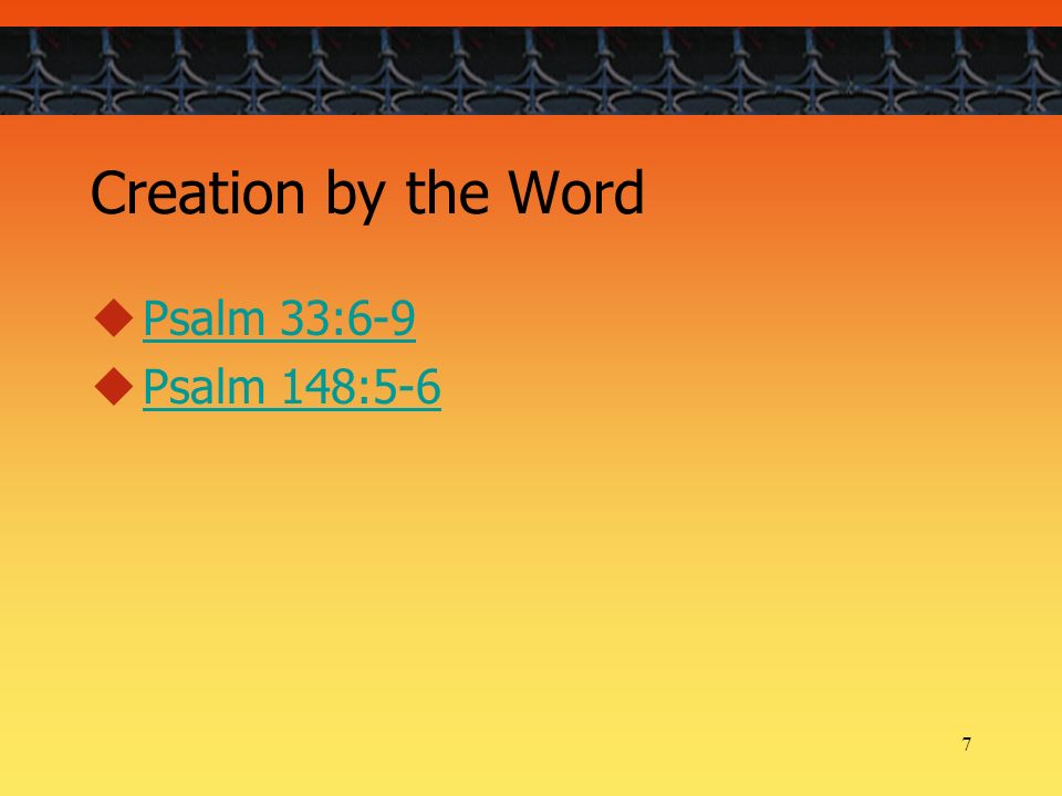7 Creation by the Word Psalm 33:6-9 Psalm 148:5-6