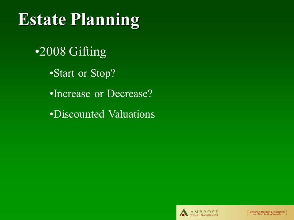 Estate Planning 2008 Gifting Start or Stop Increase or Decrease Discounted Valuations