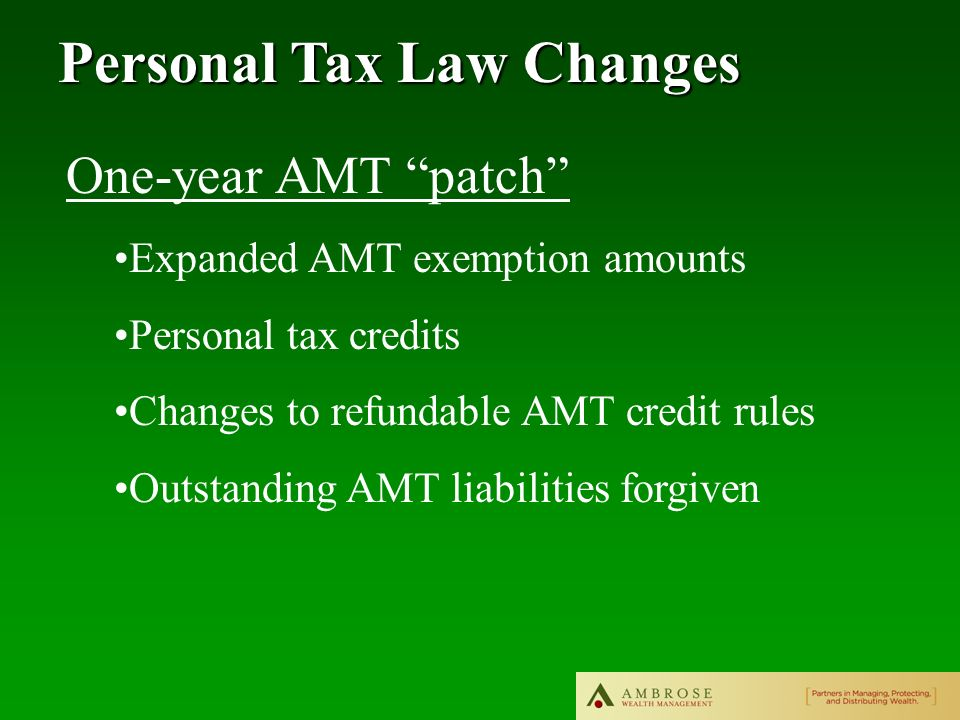 Personal Tax Law Changes One-year AMT patch Expanded AMT exemption amounts Personal tax credits Changes to refundable AMT credit rules Outstanding AMT liabilities forgiven