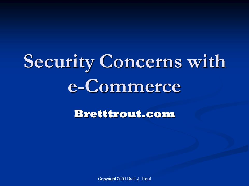 Copyright 2001 Brett J. Trout Security Concerns with e-Commerce Bretttrout.com