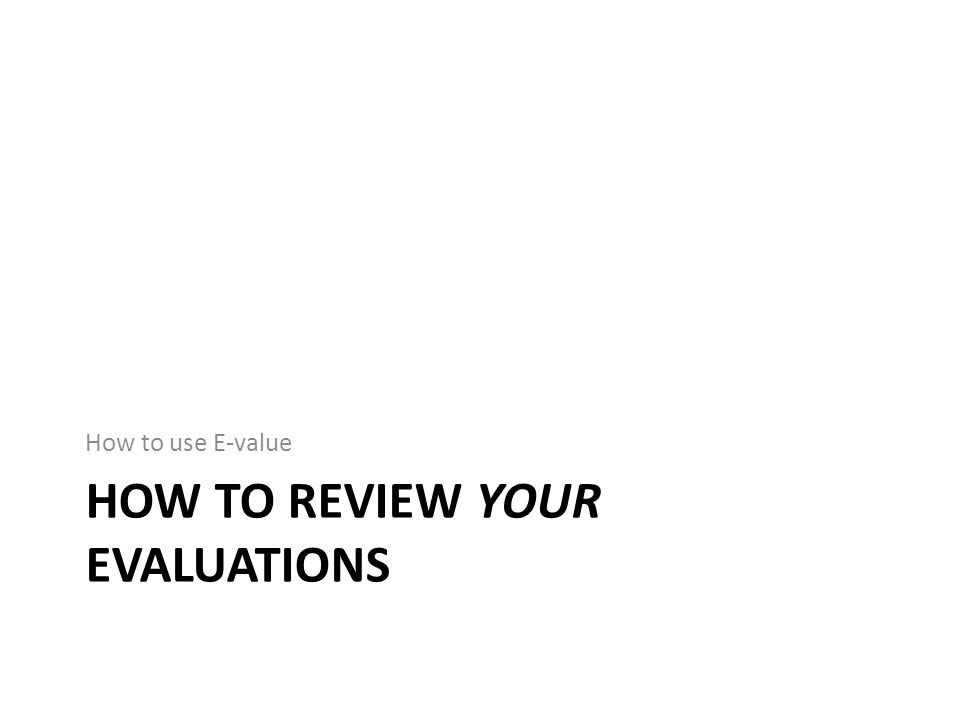 HOW TO REVIEW YOUR EVALUATIONS How to use E-value