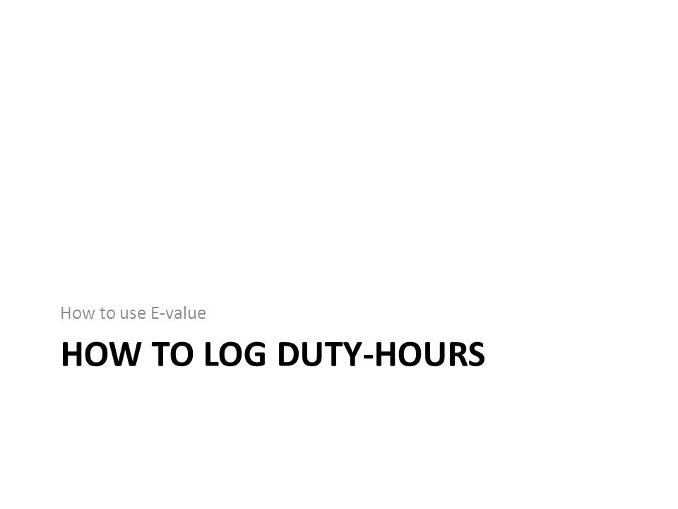 HOW TO LOG DUTY-HOURS How to use E-value
