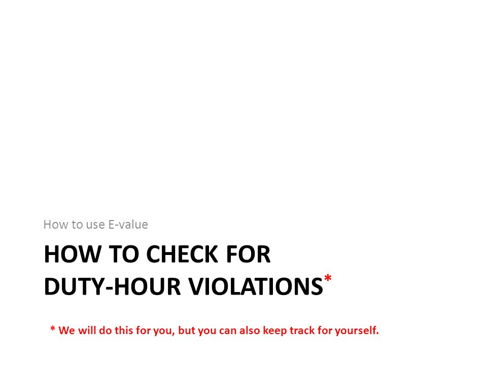 HOW TO CHECK FOR DUTY-HOUR VIOLATIONS * How to use E-value * We will do this for you, but you can also keep track for yourself.