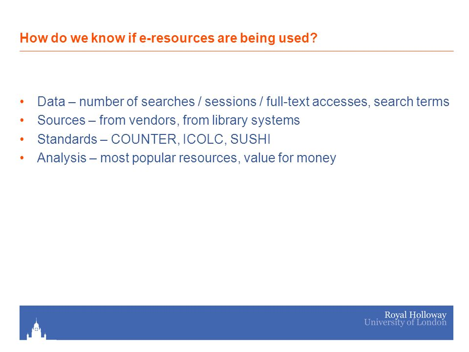 Data – number of searches / sessions / full-text accesses, search terms Sources – from vendors, from library systems Standards – COUNTER, ICOLC, SUSHI Analysis – most popular resources, value for money How do we know if e-resources are being used