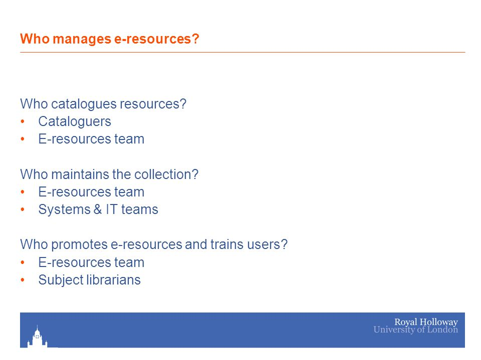 Who catalogues resources. Cataloguers E-resources team Who maintains the collection.