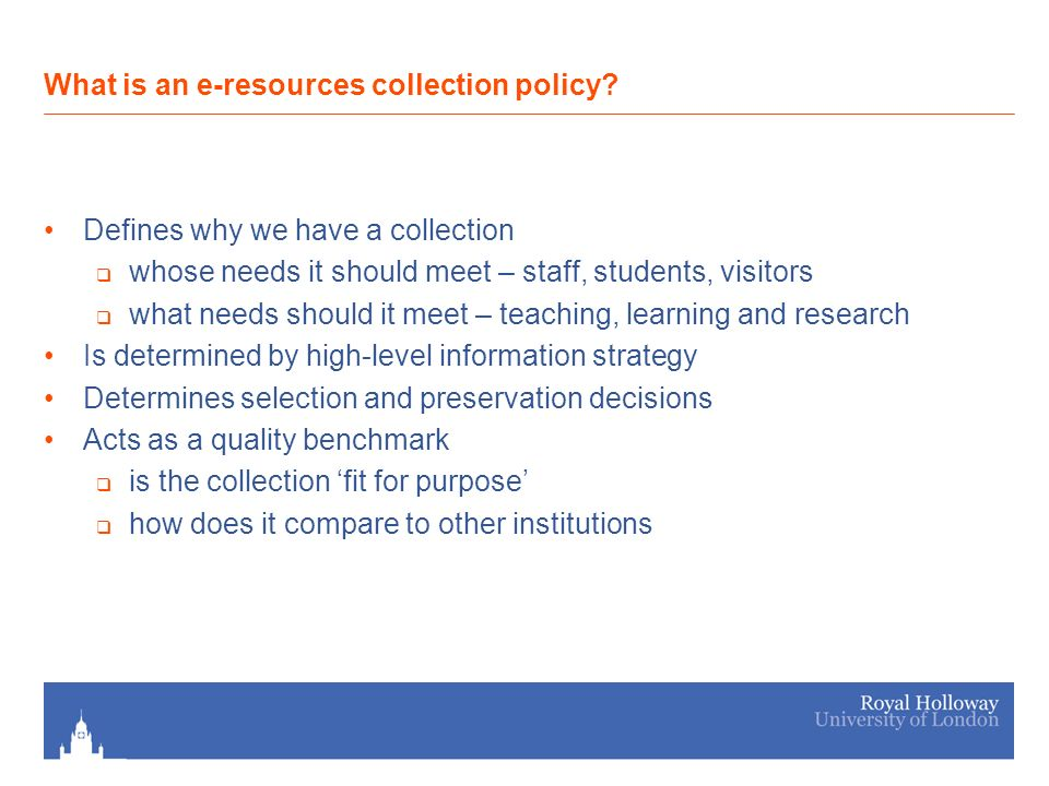 Defines why we have a collection whose needs it should meet – staff, students, visitors what needs should it meet – teaching, learning and research Is determined by high-level information strategy Determines selection and preservation decisions Acts as a quality benchmark is the collection fit for purpose how does it compare to other institutions What is an e-resources collection policy