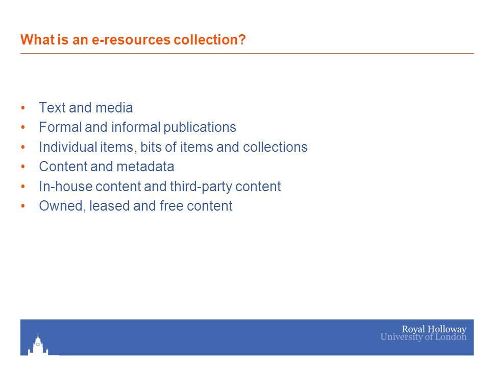 Text and media Formal and informal publications Individual items, bits of items and collections Content and metadata In-house content and third-party content Owned, leased and free content What is an e-resources collection