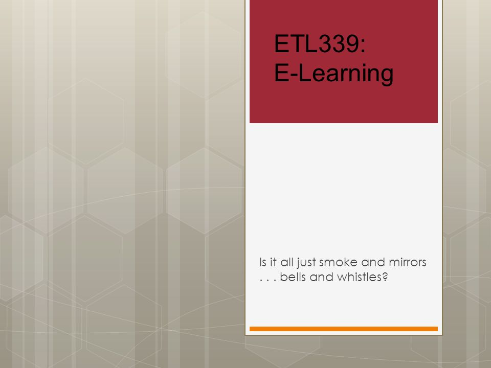 ETL339: E-Learning Is it all just smoke and mirrors... bells and whistles