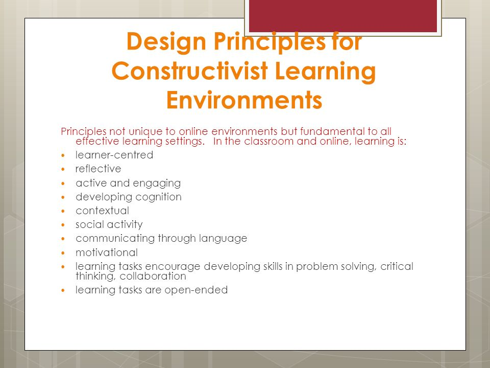 Design Principles for Constructivist Learning Environments Principles not unique to online environments but fundamental to all effective learning settings.