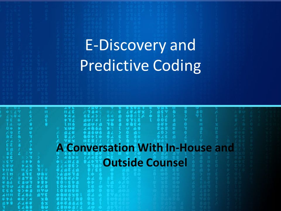 E-Discovery and Predictive Coding A Conversation With In-House and Outside Counsel