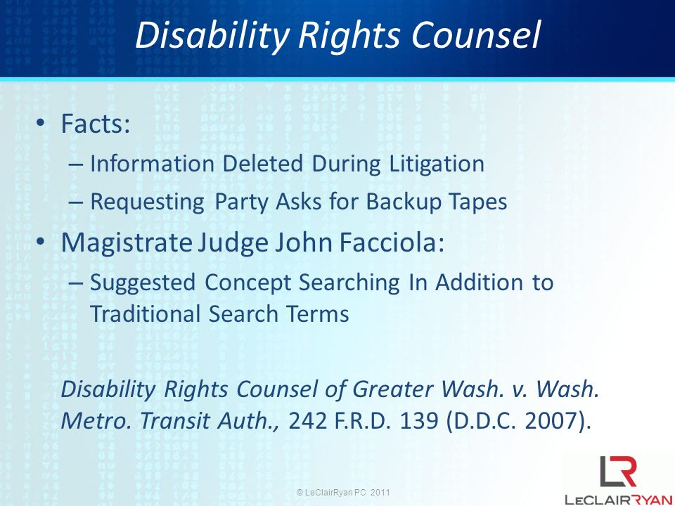 © LeClairRyan PC 2011 Disability Rights Counsel Facts: – Information Deleted During Litigation – Requesting Party Asks for Backup Tapes Magistrate Judge John Facciola: – Suggested Concept Searching In Addition to Traditional Search Terms Disability Rights Counsel of Greater Wash.