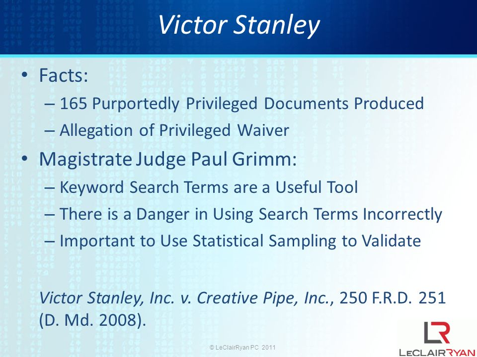 © LeClairRyan PC 2011 Victor Stanley Facts: – 165 Purportedly Privileged Documents Produced – Allegation of Privileged Waiver Magistrate Judge Paul Grimm: – Keyword Search Terms are a Useful Tool – There is a Danger in Using Search Terms Incorrectly – Important to Use Statistical Sampling to Validate Victor Stanley, Inc.