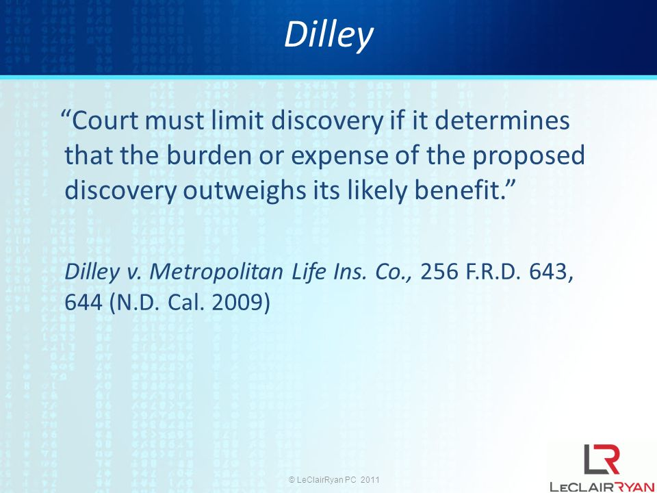 © LeClairRyan PC 2011 Dilley Court must limit discovery if it determines that the burden or expense of the proposed discovery outweighs its likely benefit.