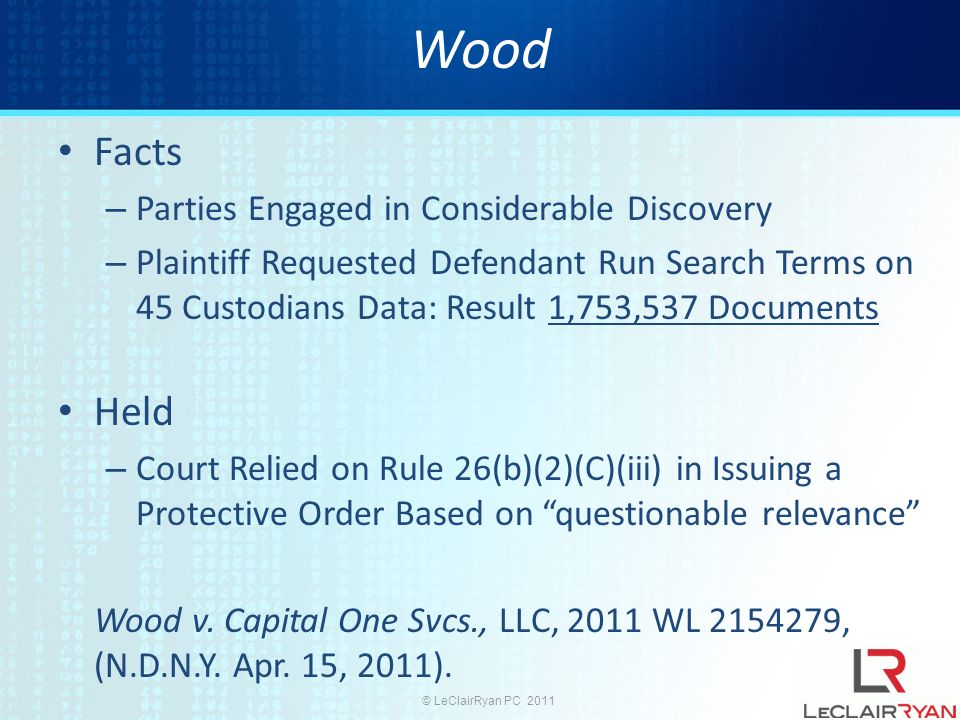 © LeClairRyan PC 2011 Wood Facts – Parties Engaged in Considerable Discovery – Plaintiff Requested Defendant Run Search Terms on 45 Custodians Data: Result 1,753,537 Documents Held – Court Relied on Rule 26(b)(2)(C)(iii) in Issuing a Protective Order Based on questionable relevance Wood v.