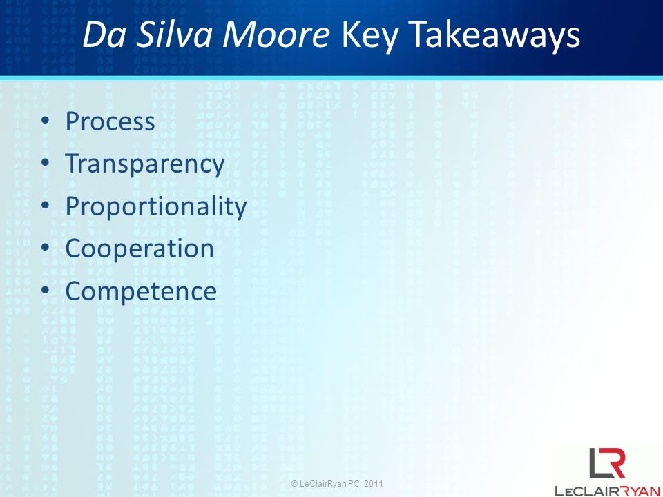 © LeClairRyan PC 2011 Da Silva Moore Key Takeaways Process Transparency Proportionality Cooperation Competence