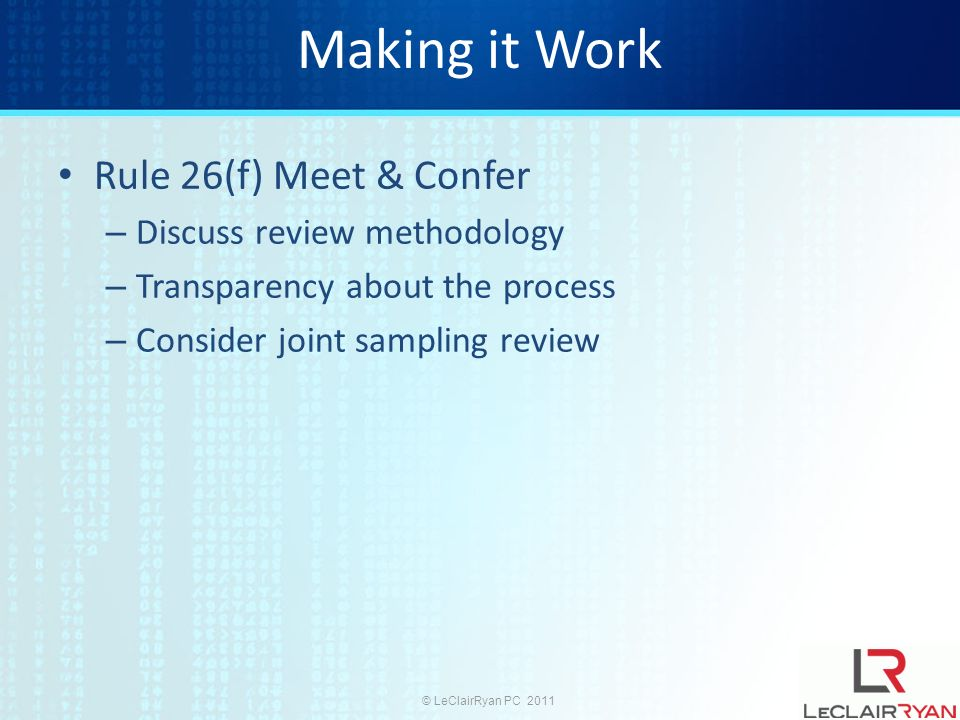 © LeClairRyan PC 2011 Making it Work Rule 26(f) Meet & Confer – Discuss review methodology – Transparency about the process – Consider joint sampling review