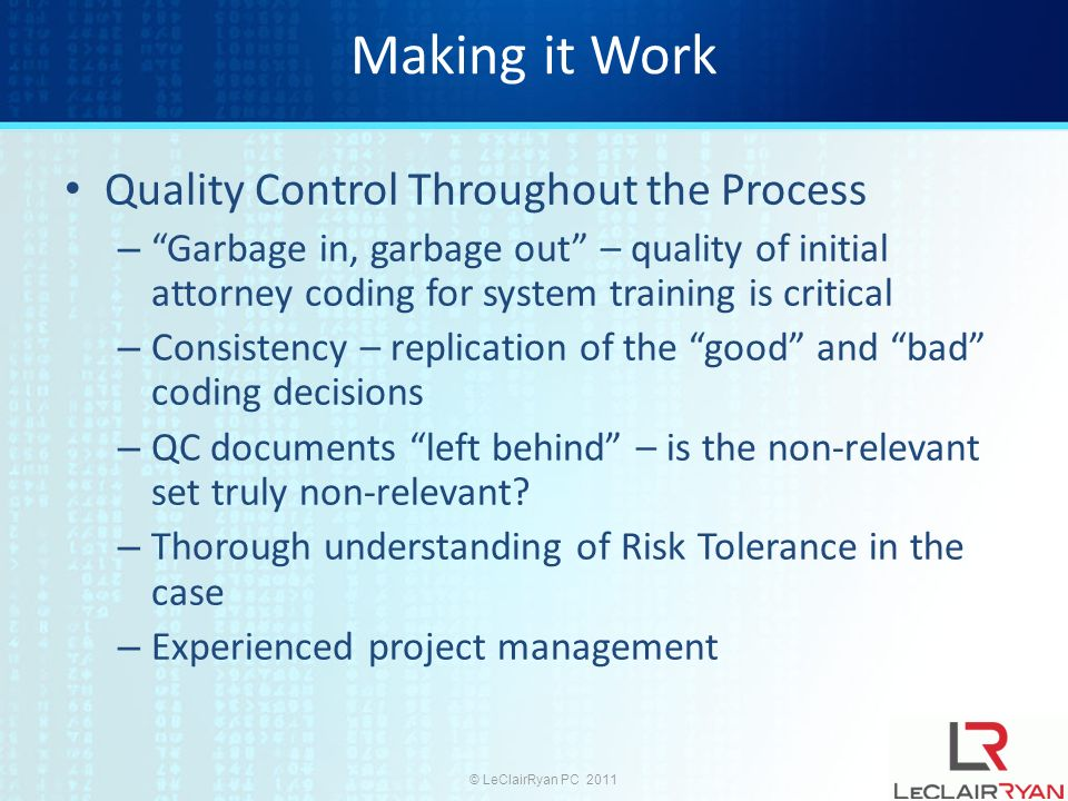 © LeClairRyan PC 2011 Making it Work Quality Control Throughout the Process – Garbage in, garbage out – quality of initial attorney coding for system training is critical – Consistency – replication of the good and bad coding decisions – QC documents left behind – is the non-relevant set truly non-relevant.